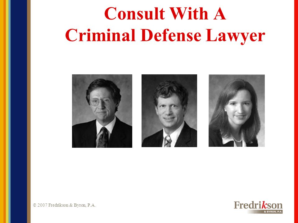 © 2007 Fredrikson & Byron, P.A. Consult With A Criminal Defense Lawyer