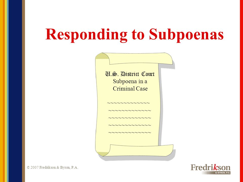 © 2007 Fredrikson & Byron, P.A. Responding to Subpoenas U.S. District Court Subpoena in a Criminal Case ~~~~~~~~~~~~~
