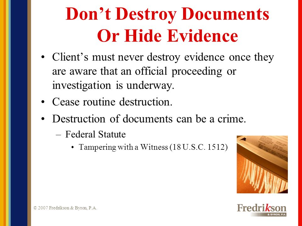 © 2007 Fredrikson & Byron, P.A. Don't Destroy Documents Or Hide Evidence Client's must never destroy evidence once they are aware that an official pro