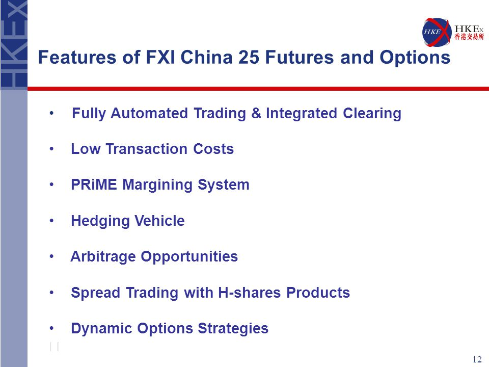 12 Features of FXI China 25 Futures and Options Fully Automated Trading & Integrated Clearing Low Transaction Costs PRiME Margining System Hedging Vehicle Arbitrage Opportunities Spread Trading with H-shares Products Dynamic Options Strategies