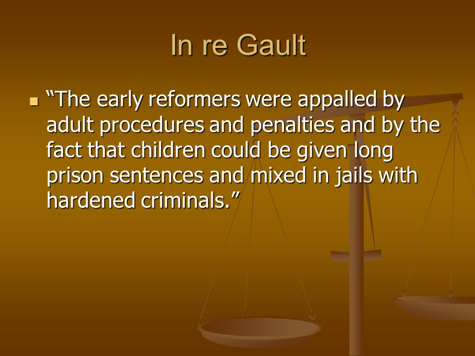 In re Gault The early reformers were appalled by adult procedures and penalties and by the fact that children could be given long prison sentences and mixed in jails with hardened criminals. The early reformers were appalled by adult procedures and penalties and by the fact that children could be given long prison sentences and mixed in jails with hardened criminals.