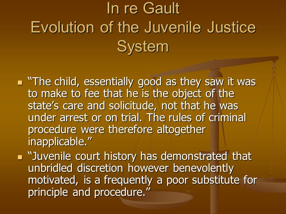 In re Gault Evolution of the Juvenile Justice System The child, essentially good as they saw it was to make to fee that he is the object of the state's care and solicitude, not that he was under arrest or on trial.