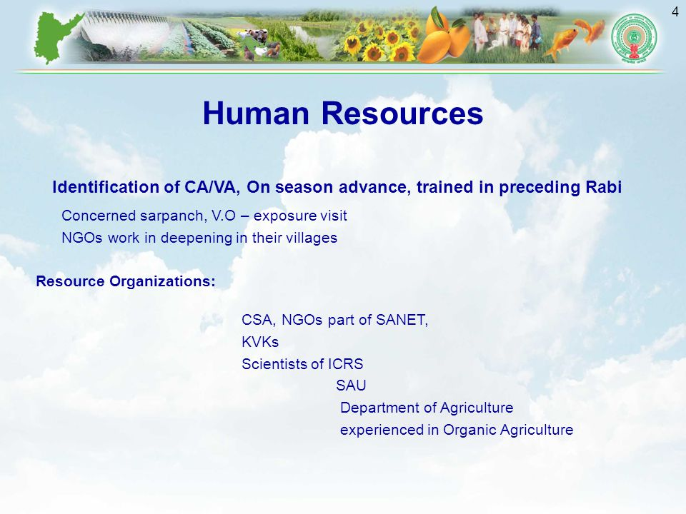 4 Human Resources Identification of CA/VA, On season advance, trained in preceding Rabi Concerned sarpanch, V.O – exposure visit NGOs work in deepening in their villages Resource Organizations: CSA, NGOs part of SANET, KVKs Scientists of ICRS SAU Department of Agriculture experienced in Organic Agriculture