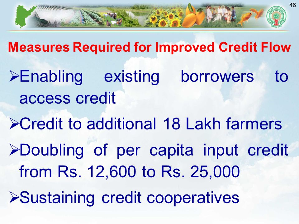 46  Enabling existing borrowers to access credit  Credit to additional 18 Lakh farmers  Doubling of per capita input credit from Rs.