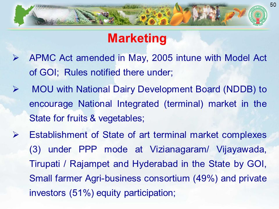 50 Marketing  APMC Act amended in May, 2005 intune with Model Act of GOI; Rules notified there under;  MOU with National Dairy Development Board (NDDB) to encourage National Integrated (terminal) market in the State for fruits & vegetables;  Establishment of State of art terminal market complexes (3) under PPP mode at Vizianagaram/ Vijayawada, Tirupati / Rajampet and Hyderabad in the State by GOI, Small farmer Agri-business consortium (49%) and private investors (51%) equity participation;
