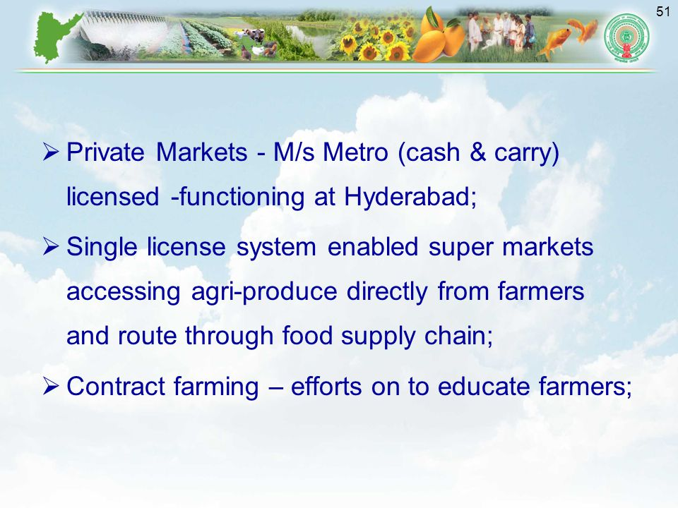 51  Private Markets - M/s Metro (cash & carry) licensed -functioning at Hyderabad;  Single license system enabled super markets accessing agri-produce directly from farmers and route through food supply chain;  Contract farming – efforts on to educate farmers;