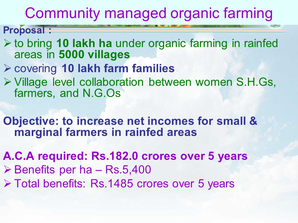55 Community managed organic farming Proposal :  to bring 10 lakh ha under organic farming in rainfed areas in 5000 villages  covering 10 lakh farm families  Village level collaboration between women S.H.Gs, farmers, and N.G.Os Objective: to increase net incomes for small & marginal farmers in rainfed areas A.C.A required: Rs.182.0 crores over 5 years  Benefits per ha – Rs.5,400  Total benefits: Rs.1485 crores over 5 years
