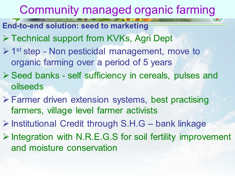 56 Community managed organic farming End-to-end solution: seed to marketing  Technical support from KVKs, Agri Dept  1 st step - Non pesticidal management, move to organic farming over a period of 5 years  Seed banks - self sufficiency in cereals, pulses and oilseeds  Farmer driven extension systems, best practising farmers, village level farmer activists  Institutional Credit through S.H.G – bank linkage  Integration with N.R.E.G.S for soil fertility improvement and moisture conservation