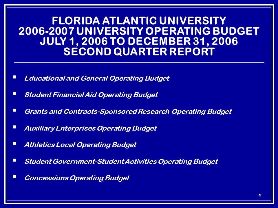 1 FLORIDA ATLANTIC UNIVERSITY 2006-2007 UNIVERSITY OPERATING BUDGET JULY 1, 2006 TO DECEMBER 31, 2006 SECOND QUARTER REPORT  Educational and General Operating Budget  Student Financial Aid Operating Budget  Grants and Contracts-Sponsored Research Operating Budget  Auxiliary Enterprises Operating Budget  Athletics Local Operating Budget  Student Government-Student Activities Operating Budget  Concessions Operating Budget