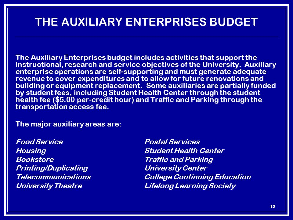 12 THE AUXILIARY ENTERPRISES BUDGET The Auxiliary Enterprises budget includes activities that support the instructional, research and service objectives of the University.