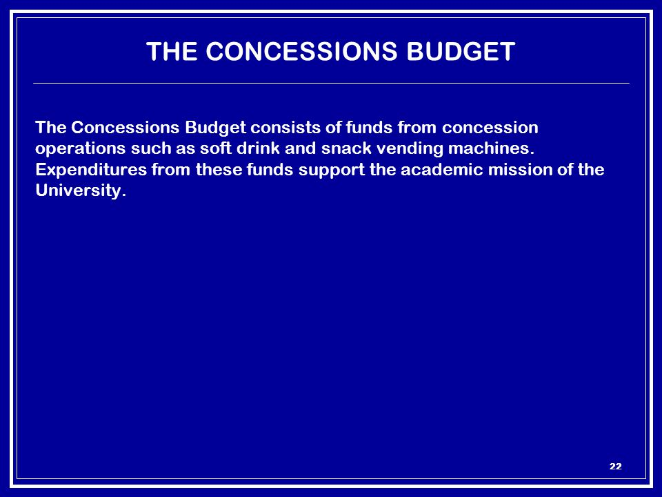 22 THE CONCESSIONS BUDGET The Concessions Budget consists of funds from concession operations such as soft drink and snack vending machines.