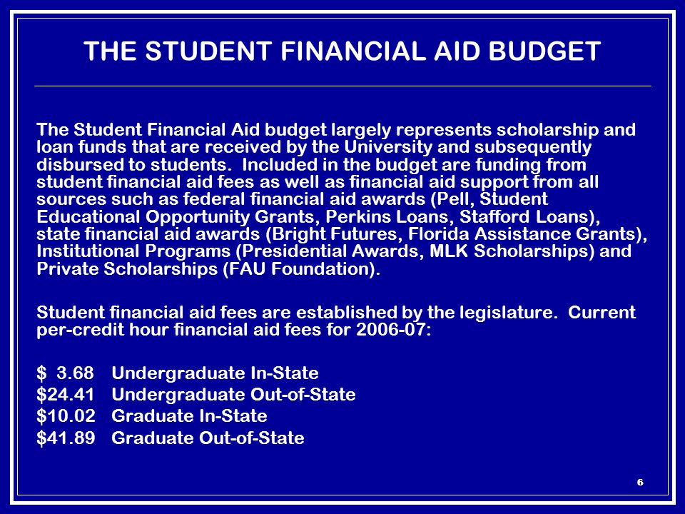 6 THE STUDENT FINANCIAL AID BUDGET The Student Financial Aid budget largely represents scholarship and loan funds that are received by the University and subsequently disbursed to students.