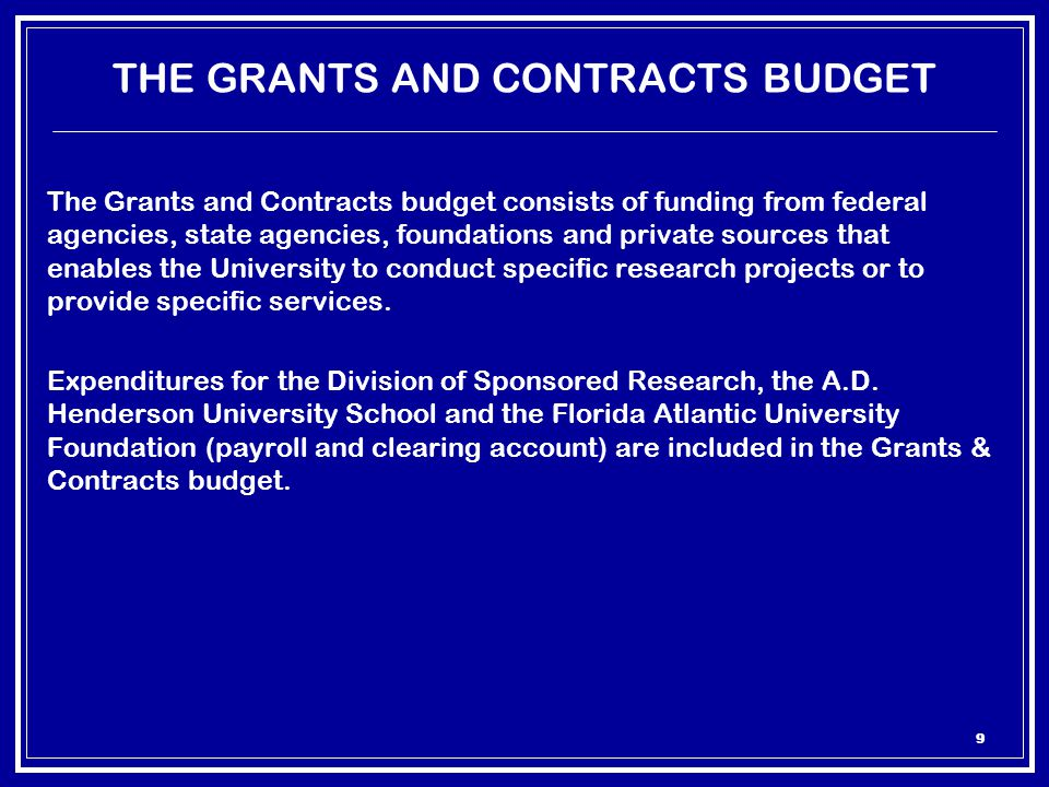 9 THE GRANTS AND CONTRACTS BUDGET The Grants and Contracts budget consists of funding from federal agencies, state agencies, foundations and private sources that enables the University to conduct specific research projects or to provide specific services.