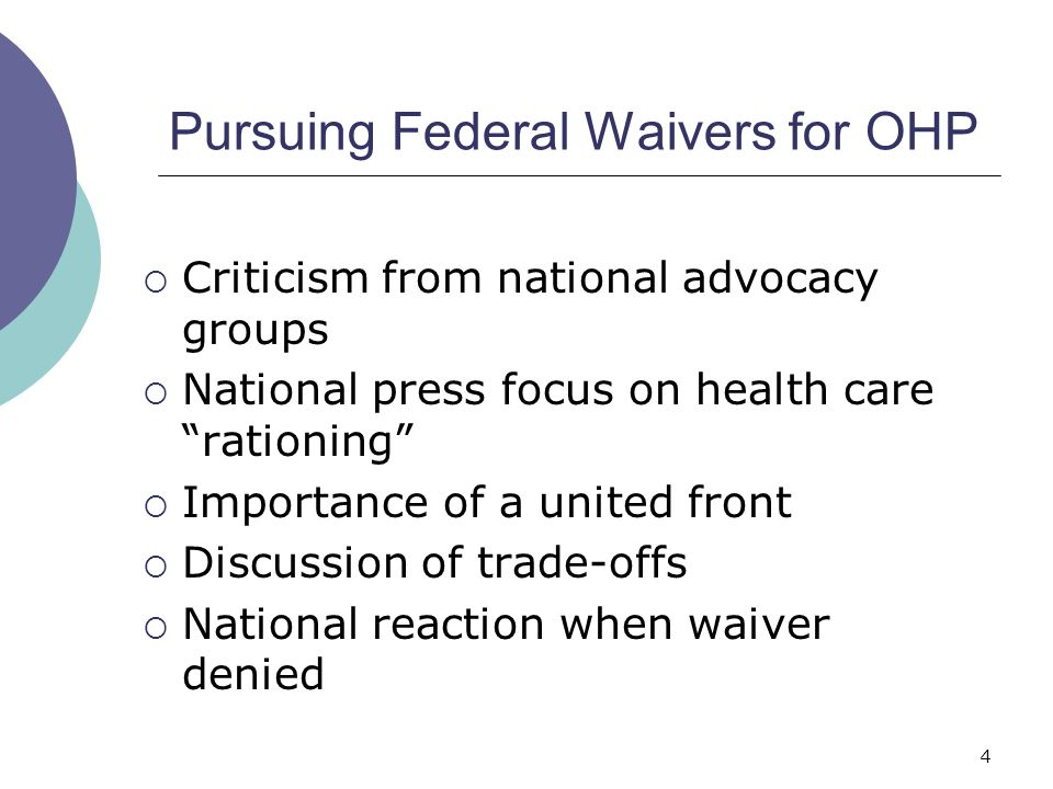 4 Pursuing Federal Waivers for OHP  Criticism from national advocacy groups  National press focus on health care rationing  Importance of a united front  Discussion of trade-offs  National reaction when waiver denied