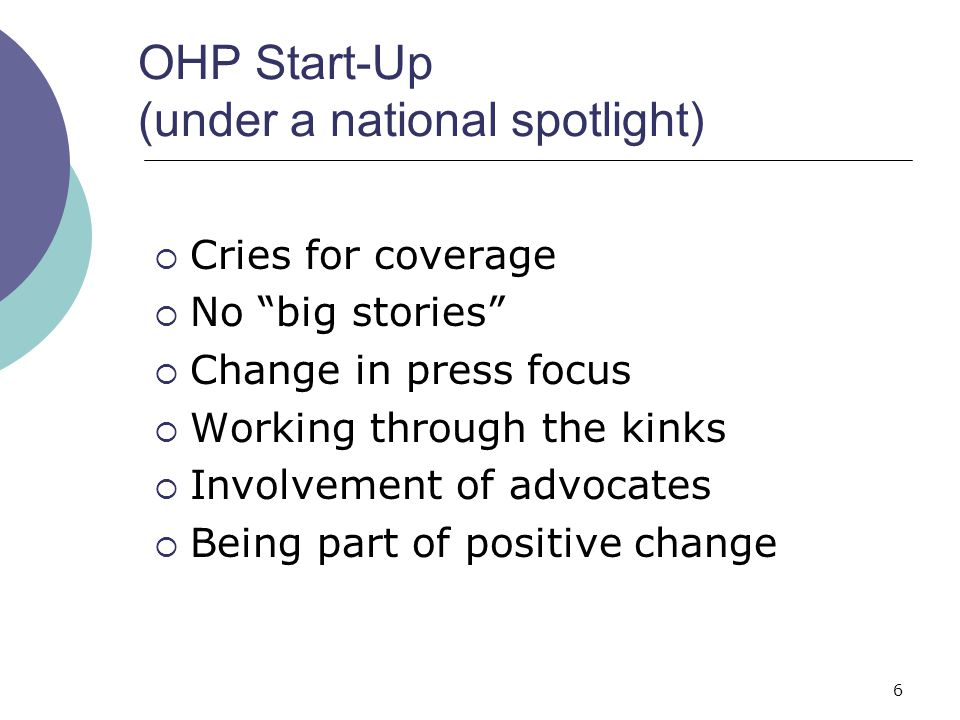 6 OHP Start-Up (under a national spotlight)  Cries for coverage  No big stories  Change in press focus  Working through the kinks  Involvement of advocates  Being part of positive change