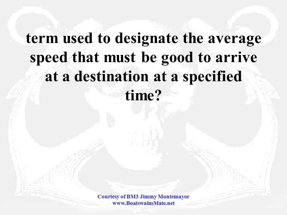 Courtesy of BM3 Jimmy Montemayor www.BoatswainsMate.net term used to designate the average speed that must be good to arrive at a destination at a specified time
