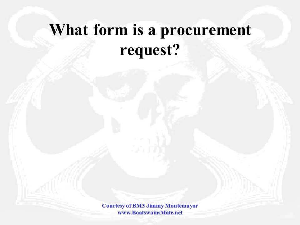 Courtesy of BM3 Jimmy Montemayor www.BoatswainsMate.net What form is a procurement request
