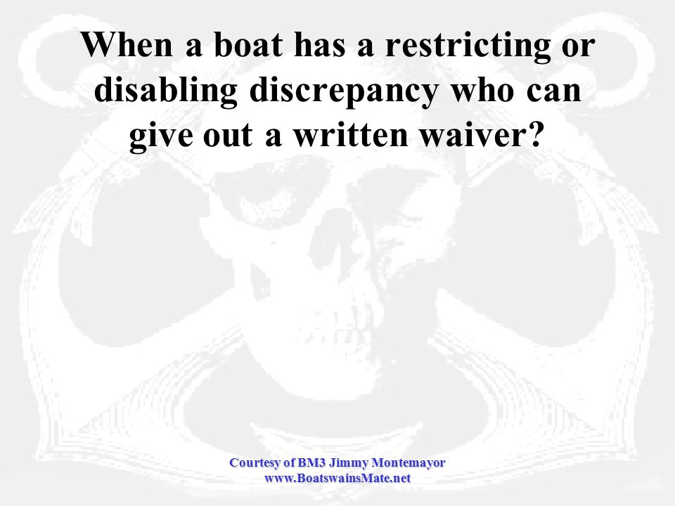 Courtesy of BM3 Jimmy Montemayor www.BoatswainsMate.net When a boat has a restricting or disabling discrepancy who can give out a written waiver