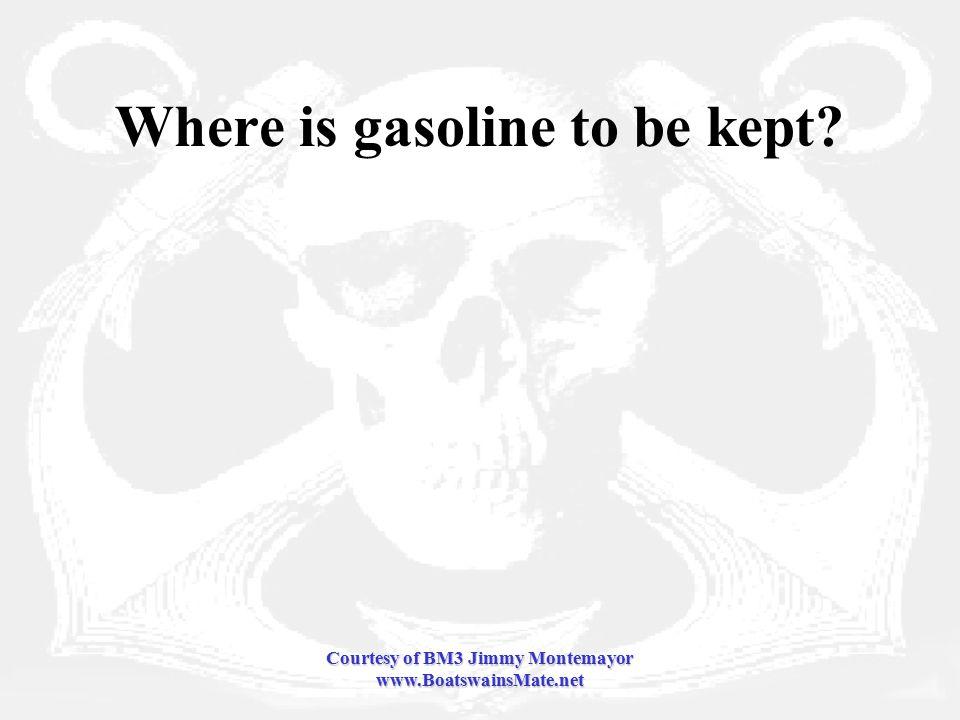 Courtesy of BM3 Jimmy Montemayor www.BoatswainsMate.net Where is gasoline to be kept
