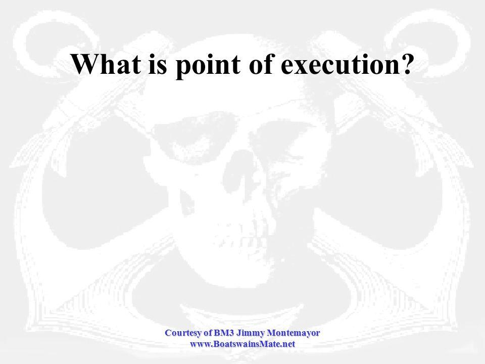Courtesy of BM3 Jimmy Montemayor www.BoatswainsMate.net What is point of execution