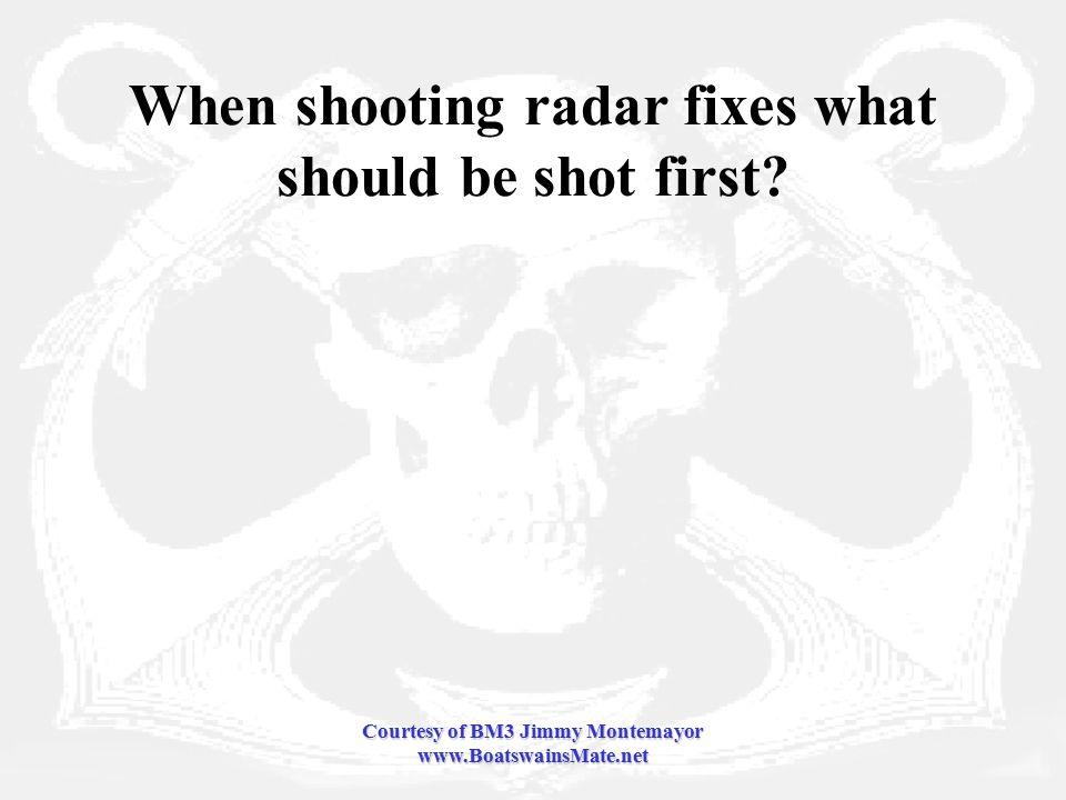 Courtesy of BM3 Jimmy Montemayor www.BoatswainsMate.net When shooting radar fixes what should be shot first
