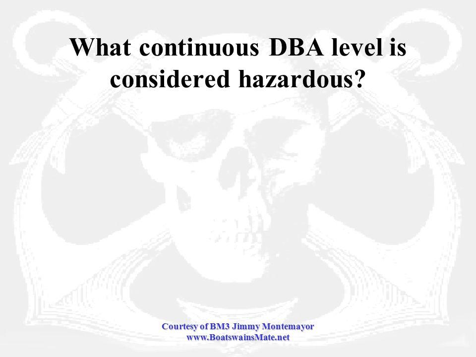 Courtesy of BM3 Jimmy Montemayor www.BoatswainsMate.net What continuous DBA level is considered hazardous