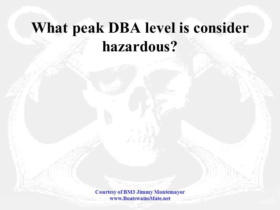 Courtesy of BM3 Jimmy Montemayor www.BoatswainsMate.net What peak DBA level is consider hazardous