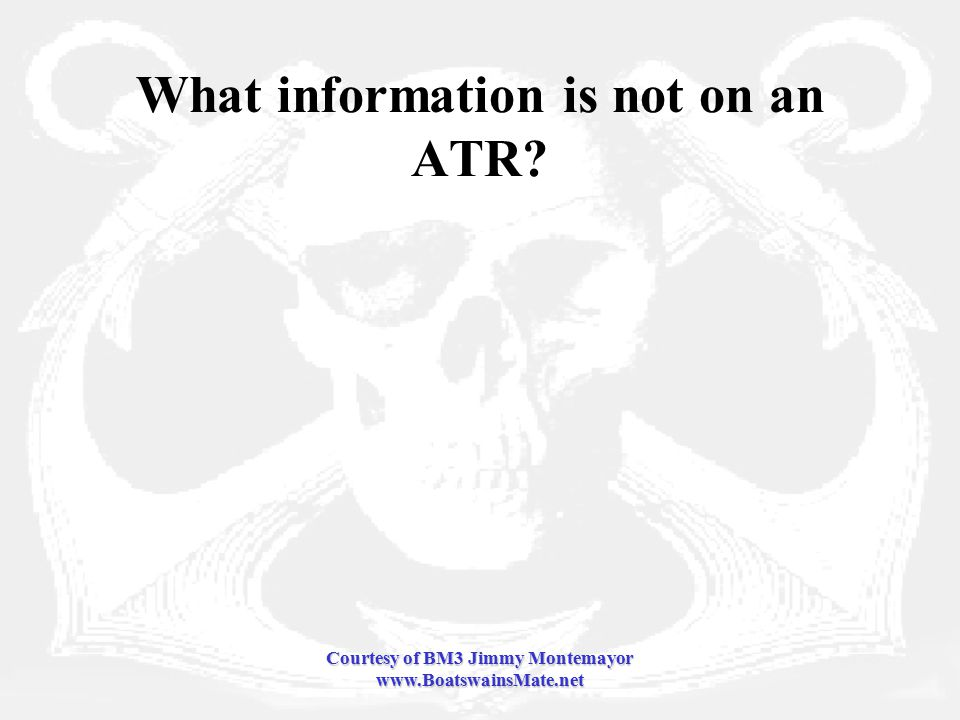 Courtesy of BM3 Jimmy Montemayor www.BoatswainsMate.net What information is not on an ATR