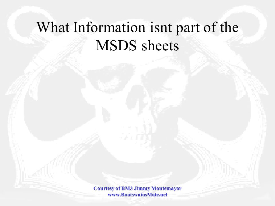 Courtesy of BM3 Jimmy Montemayor www.BoatswainsMate.net What Information isnt part of the MSDS sheets