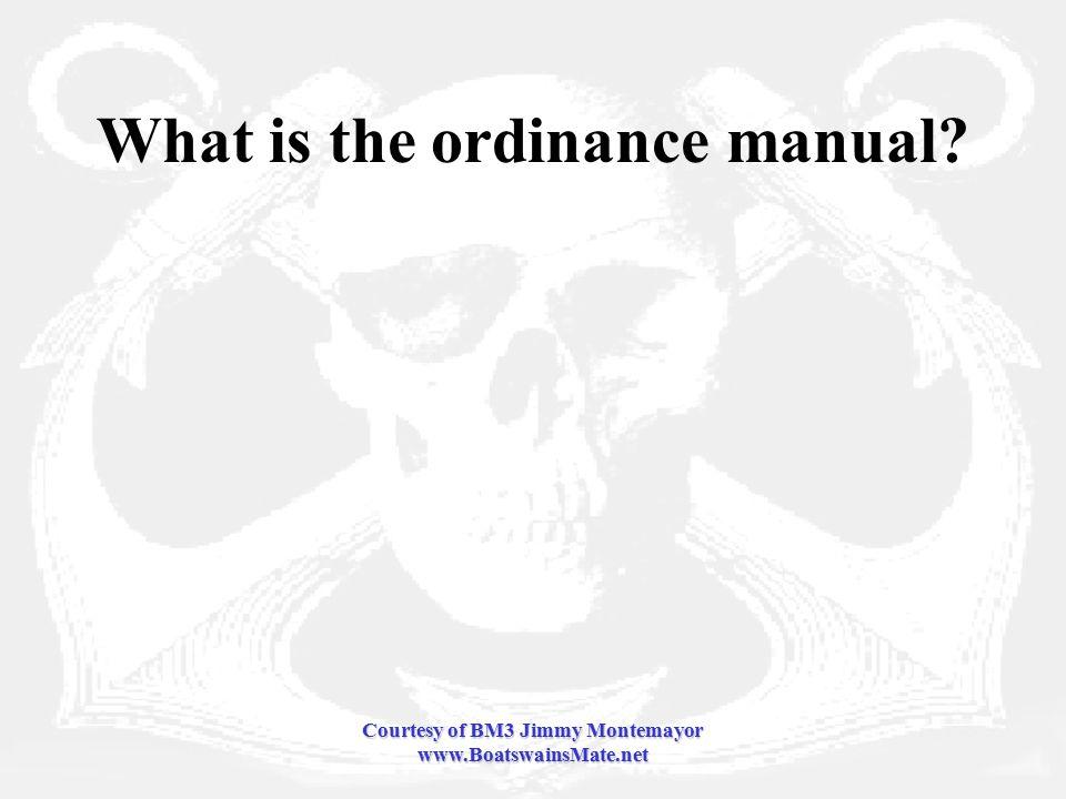 Courtesy of BM3 Jimmy Montemayor www.BoatswainsMate.net What is the ordinance manual