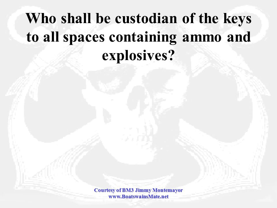 Courtesy of BM3 Jimmy Montemayor www.BoatswainsMate.net Who shall be custodian of the keys to all spaces containing ammo and explosives