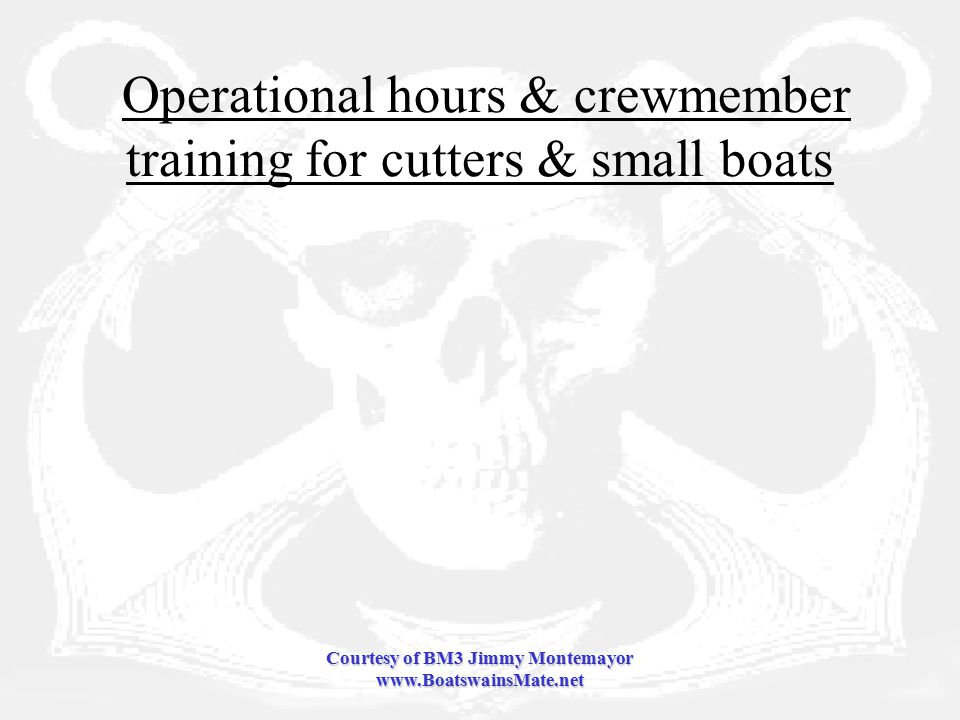 Courtesy of BM3 Jimmy Montemayor www.BoatswainsMate.net Operational hours & crewmember training for cutters & small boats
