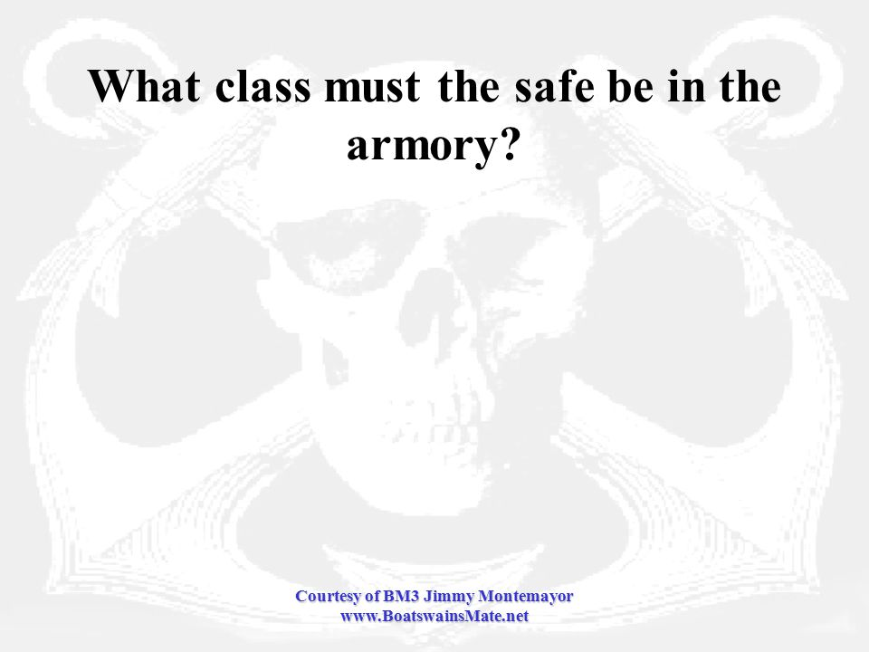 Courtesy of BM3 Jimmy Montemayor www.BoatswainsMate.net What class must the safe be in the armory