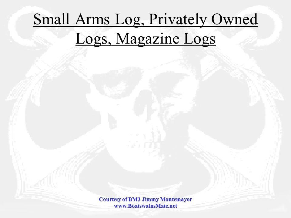 Courtesy of BM3 Jimmy Montemayor www.BoatswainsMate.net Small Arms Log, Privately Owned Logs, Magazine Logs