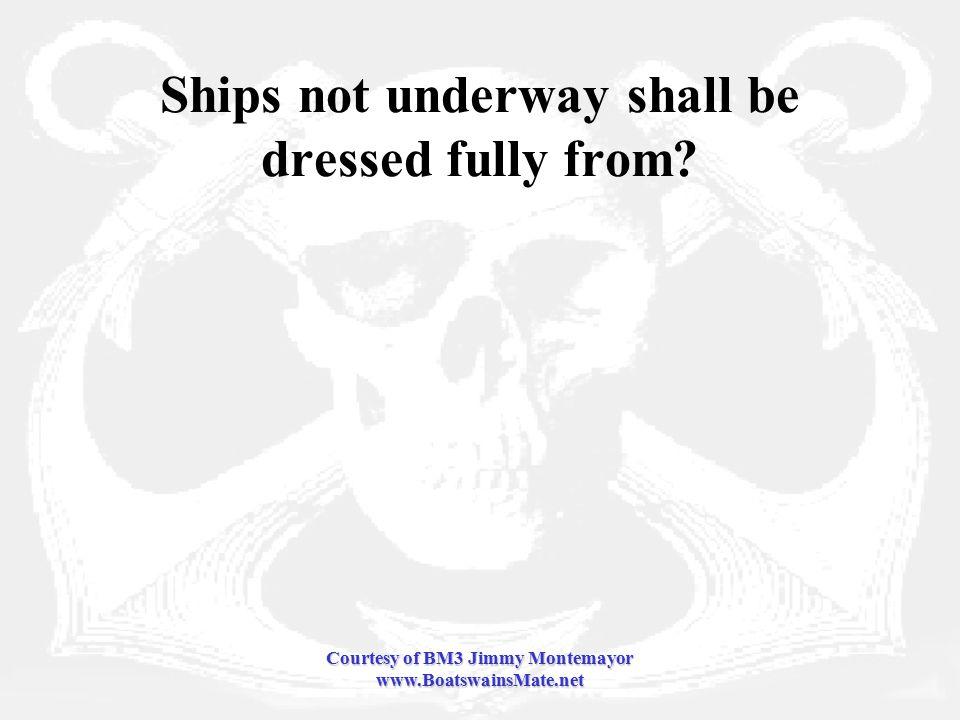Courtesy of BM3 Jimmy Montemayor www.BoatswainsMate.net Ships not underway shall be dressed fully from