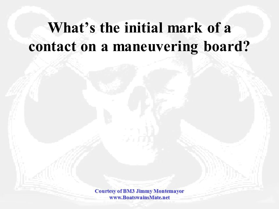 Courtesy of BM3 Jimmy Montemayor www.BoatswainsMate.net What's the initial mark of a contact on a maneuvering board
