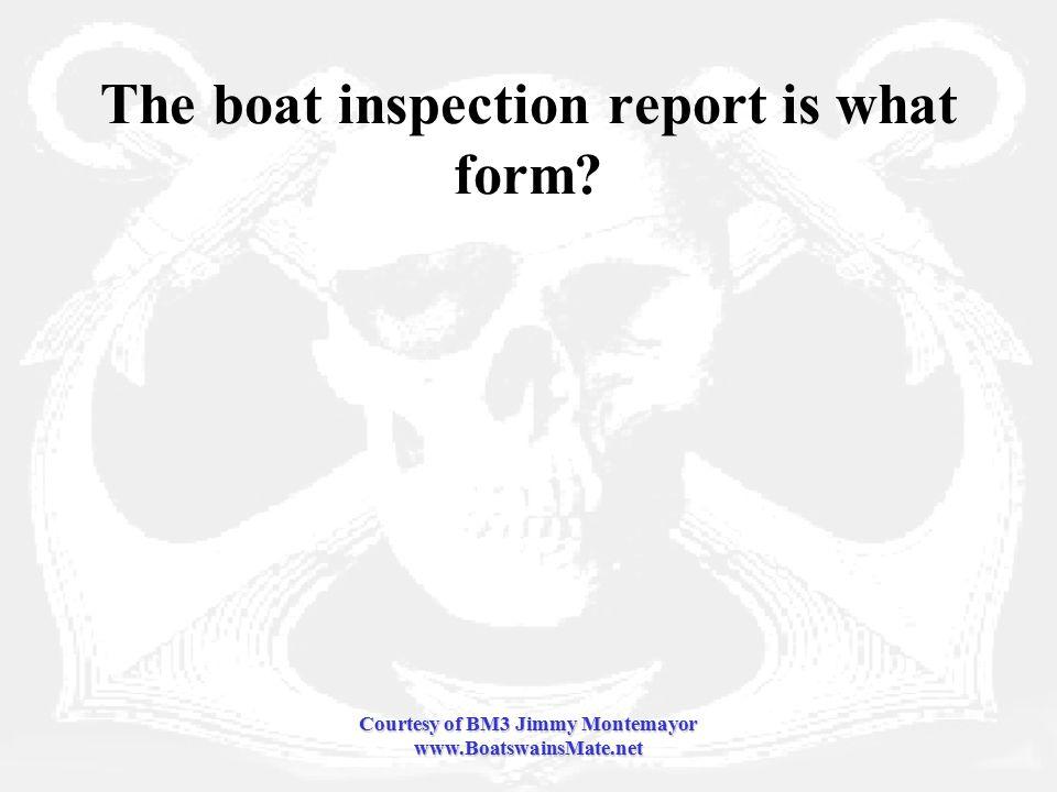 Courtesy of BM3 Jimmy Montemayor www.BoatswainsMate.net The boat inspection report is what form