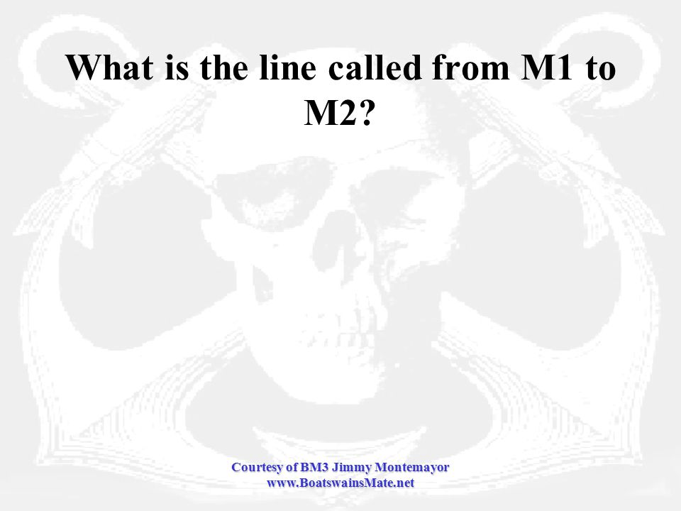 Courtesy of BM3 Jimmy Montemayor www.BoatswainsMate.net What is the line called from M1 to M2