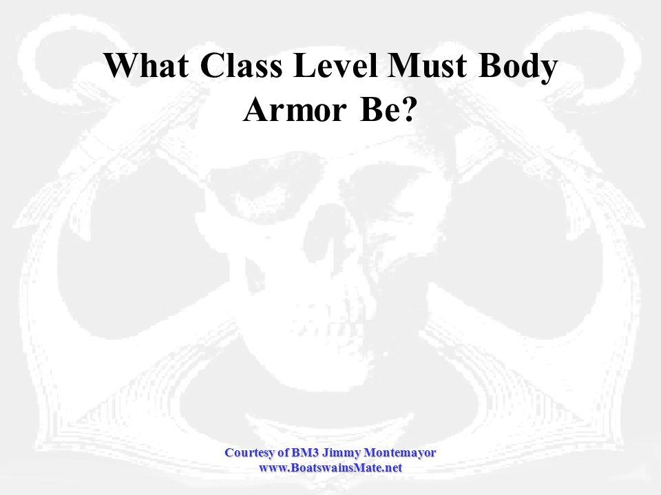 Courtesy of BM3 Jimmy Montemayor www.BoatswainsMate.net What Class Level Must Body Armor Be