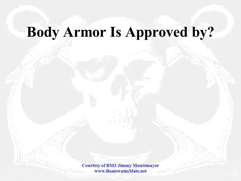 Courtesy of BM3 Jimmy Montemayor www.BoatswainsMate.net Body Armor Is Approved by