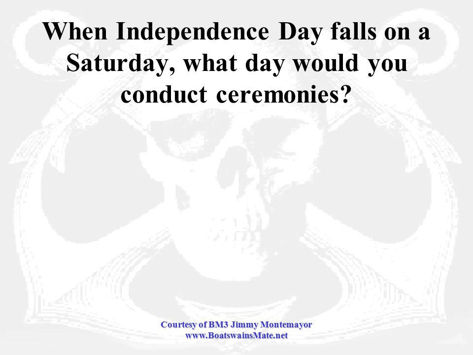 Courtesy of BM3 Jimmy Montemayor www.BoatswainsMate.net When Independence Day falls on a Saturday, what day would you conduct ceremonies