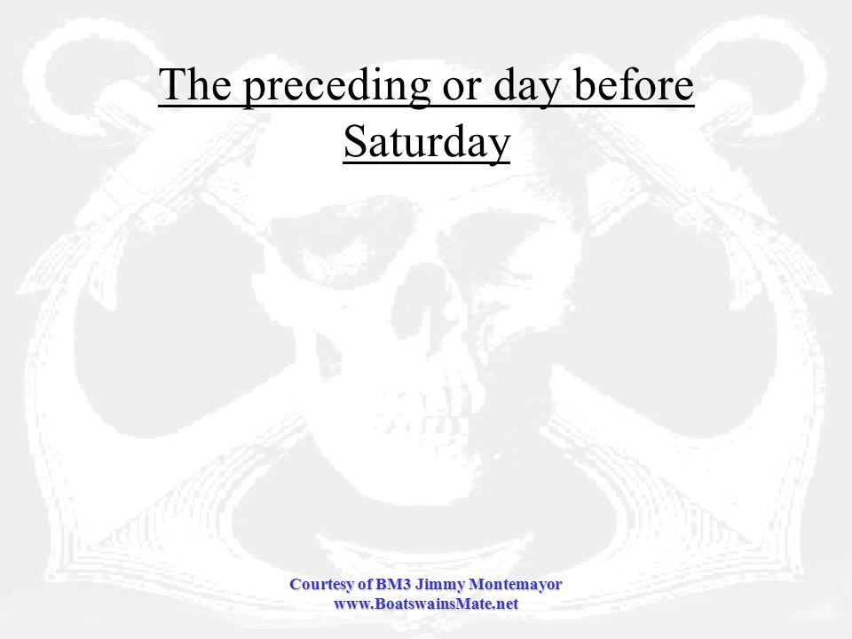 Courtesy of BM3 Jimmy Montemayor www.BoatswainsMate.net The preceding or day before Saturday