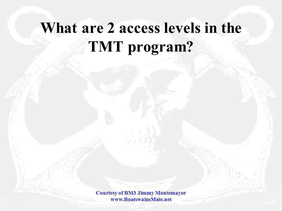 Courtesy of BM3 Jimmy Montemayor www.BoatswainsMate.net What are 2 access levels in the TMT program