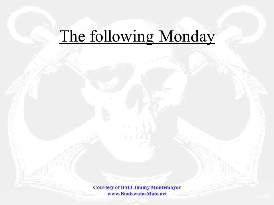 Courtesy of BM3 Jimmy Montemayor www.BoatswainsMate.net The following Monday