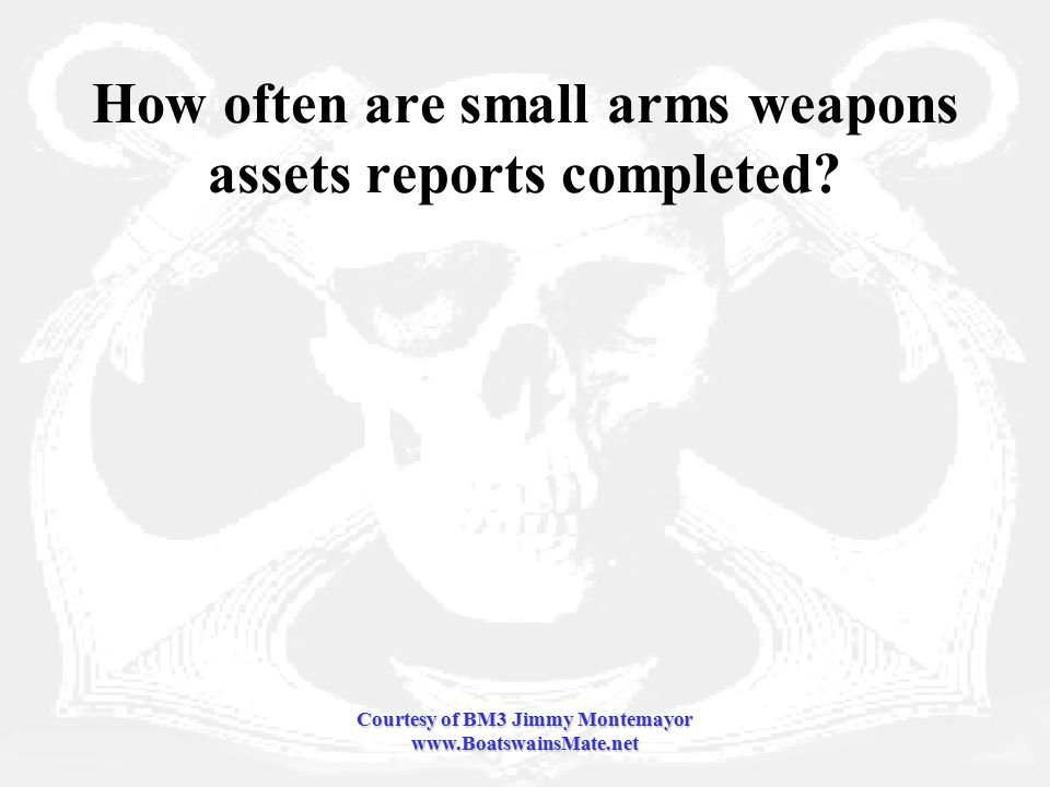 Courtesy of BM3 Jimmy Montemayor www.BoatswainsMate.net How often are small arms weapons assets reports completed