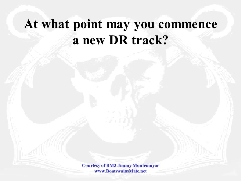 Courtesy of BM3 Jimmy Montemayor www.BoatswainsMate.net At what point may you commence a new DR track