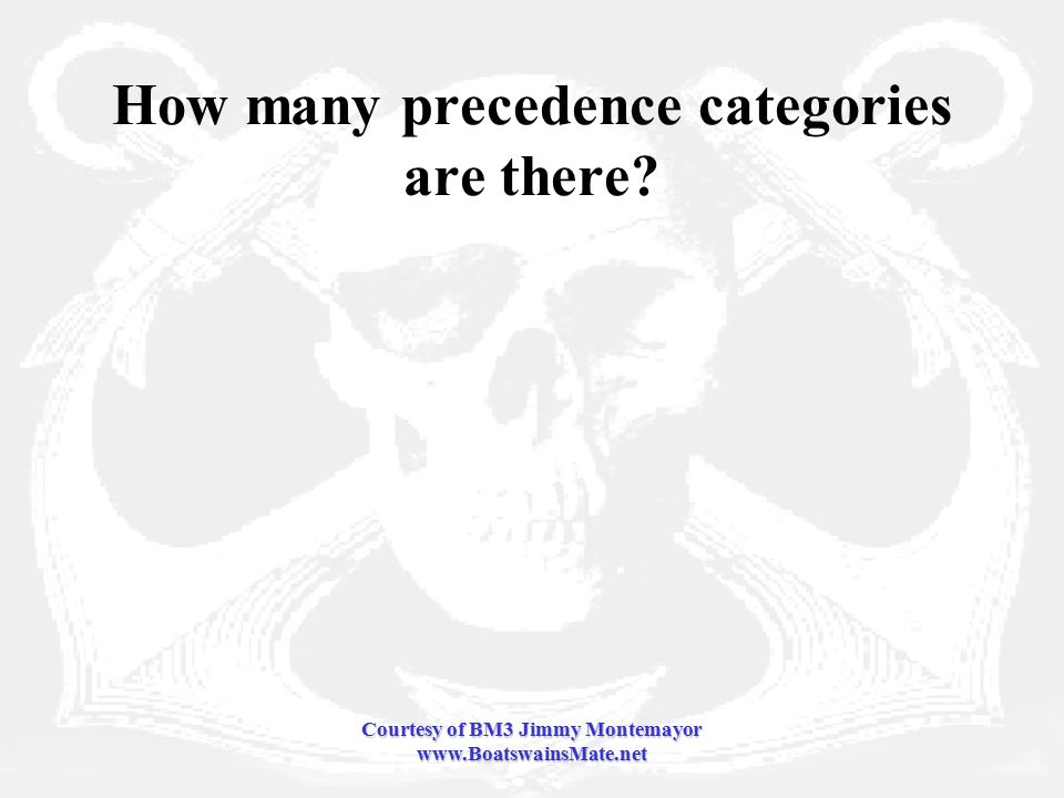 Courtesy of BM3 Jimmy Montemayor www.BoatswainsMate.net How many precedence categories are there
