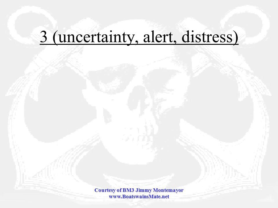 Courtesy of BM3 Jimmy Montemayor www.BoatswainsMate.net 3 (uncertainty, alert, distress)
