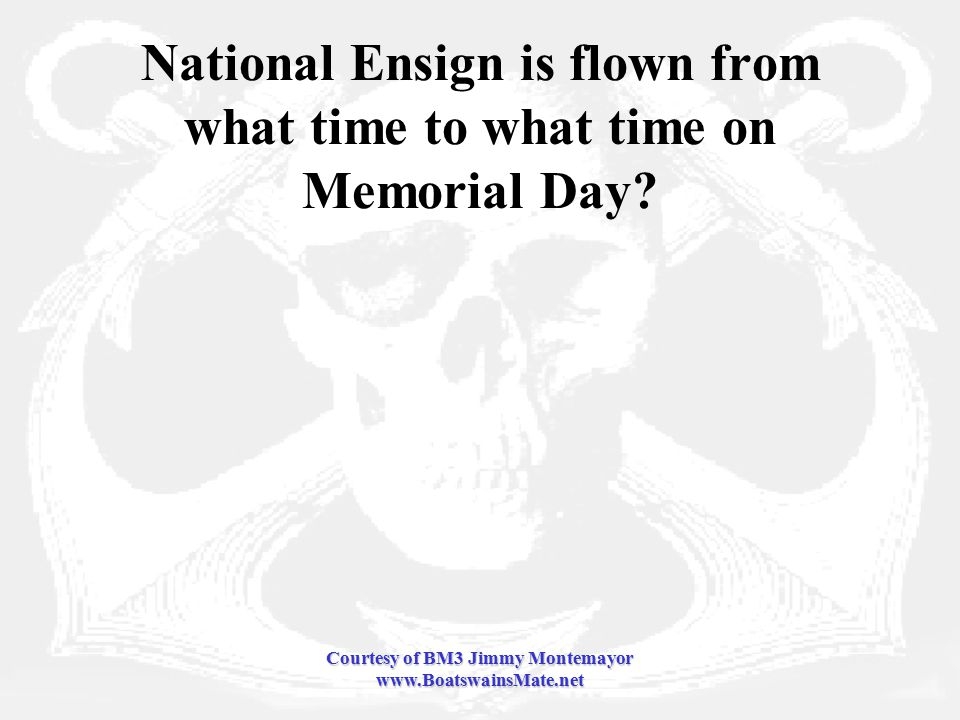 Courtesy of BM3 Jimmy Montemayor www.BoatswainsMate.net National Ensign is flown from what time to what time on Memorial Day