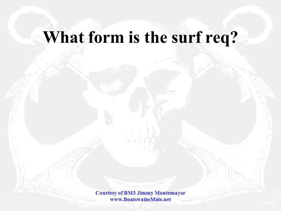 Courtesy of BM3 Jimmy Montemayor www.BoatswainsMate.net What form is the surf req